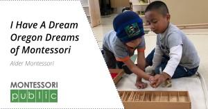 I Have A Dream Oregon Dreams of Montessori - Alder Montessori